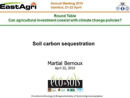 Annual Meeting 2010 Istanbul, 21-22 April Round Table Can agricultural investment coexist with climate change policies? Soil carbon sequestration Martial.