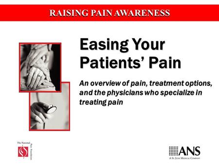 RAISING PAIN AWARENESS Easing Your Patients' Pain An overview of pain, treatment options, and the physicians who specialize in treating pain.