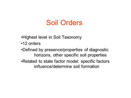 Soil Orders Highest level in Soil Taxonomy 12 orders Defined by presence/properties of diagnostic horizons, other specific soil properties Related to state.