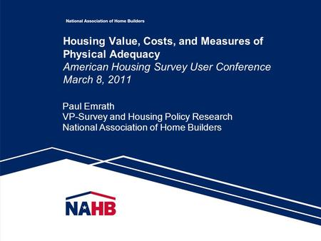 Housing Value, Costs, and Measures of Physical Adequacy American Housing Survey User Conference March 8, 2011 Paul Emrath VP-Survey and Housing Policy.