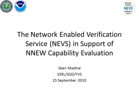 The Network Enabled Verification Service (NEVS) in Support of NNEW Capability Evaluation Sean Madine ESRL/GSD/FVS 15 September 2010.