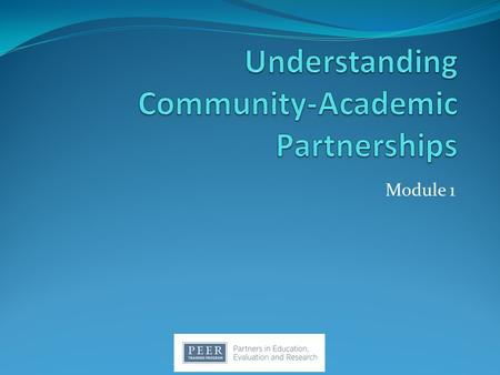 Module 1. Topics Community Community-Engaged Research Community-Based Participatory Research Relevance to PEER.