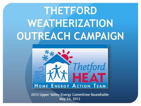 THETFORD WEATHERIZATION OUTREACH CAMPAIGN 2012 Upper Valley Energy Committee Roundtable May 24, 2012.