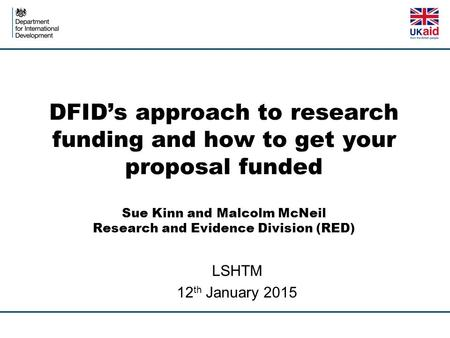 DFID's approach to research funding and how to get your proposal funded Sue Kinn and Malcolm McNeil Research and Evidence Division (RED) LSHTM 12 th January.