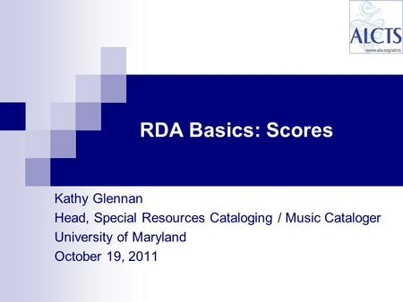Kathy Glennan Head, Special Resources Cataloging / Music Cataloger University of Maryland October 19, 2011 RDA Basics: Scores.