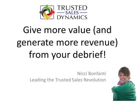 Give more value (and generate more revenue) from your debrief! Nicci Bonfanti Leading the Trusted Sales Revolution.