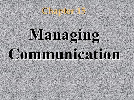 Chapter 15 Managing <strong>Communication</strong>. <strong>Communication</strong> Complexity <strong>Communication</strong> is a complex process that requires constant attention so that intended messages.