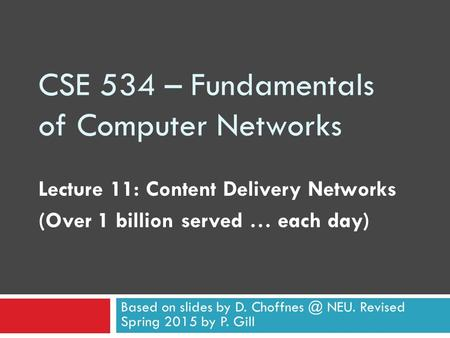 CSE 534 – Fundamentals of Computer Networks Lecture 11: Content Delivery Networks (Over 1 billion served … each day) Based on slides by D. NEU.