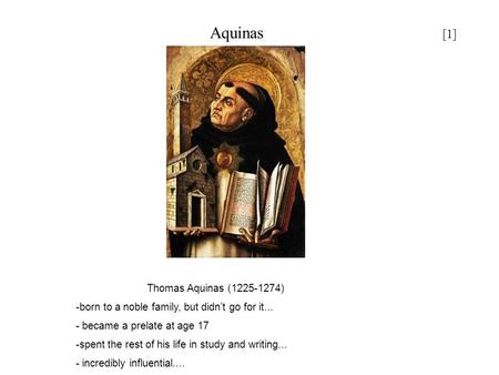 Aquinas [1] Thomas Aquinas (1225-1274) -born to a noble family, but didn't go for it... - became a prelate at age 17 -spent the rest of his life in study.