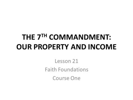THE 7 TH COMMANDMENT: OUR PROPERTY AND INCOME Lesson 21 Faith Foundations Course One.