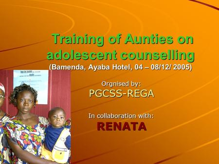 Training of Aunties on adolescent counselling (Bamenda, Ayaba Hotel, 04 – 08/12/ 2005) Training of Aunties on adolescent counselling (Bamenda, Ayaba Hotel,