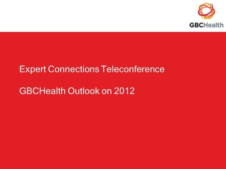 Expert Connections Teleconference GBCHealth Outlook on 2012.