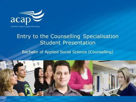 Entry to the Counselling Specialisation Student Presentation Bachelor of Applied Social Science (Counselling)