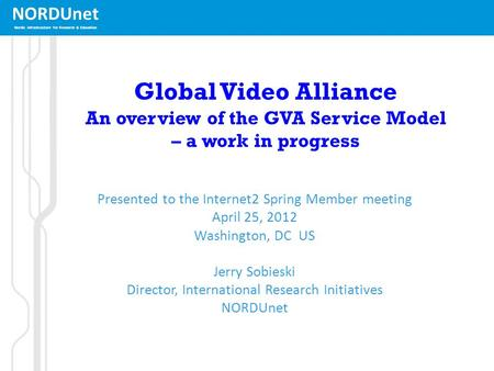 NORDUnet Nordic infrastructure for Research & Education Global <strong>Video</strong> Alliance An overview of the GVA Service Model – a work in progress Presented to the.