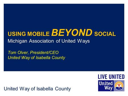 United Way of Isabella County USING MOBILE BEYOND SOCIAL Michigan Association of United Ways Tom Olver, President/CEO United Way of Isabella County.