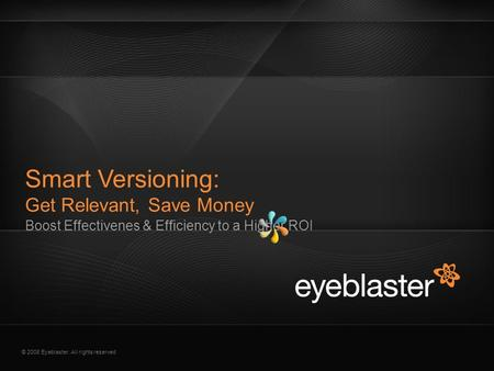© 2008 Eyeblaster. All rights reserved Boost Effectivenes & Efficiency to a Higher ROI Smart Versioning: Get Relevant, Save Money.