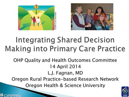 OHP Quality and Health Outcomes Committee 14 April 2014 L.J. Fagnan, MD Oregon Rural Practice-based Research Network Oregon Health & Science University.