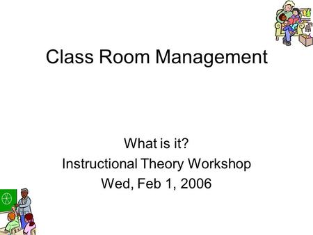Class Room Management What is it? Instructional Theory Workshop Wed, Feb 1, 2006.