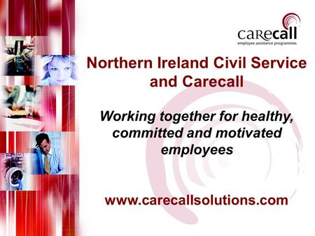Northern Ireland Civil Service and Carecall Working together for healthy, committed and motivated employees www.carecallsolutions.com.