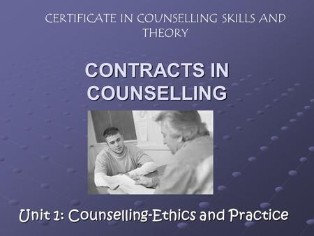 CONTRACTS IN COUNSELLING Unit 1: Counselling-Ethics and Practice CERTIFICATE IN COUNSELLING SKILLS AND THEORY.