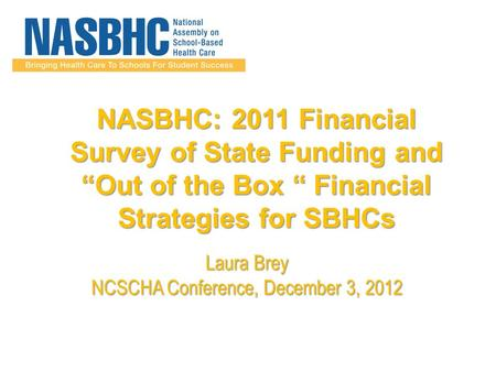 "NASBHC: 2011 Financial Survey of State Funding and ""Out of the Box "" Financial Strategies for SBHCs Laura Brey NCSCHA Conference, December 3, 2012."