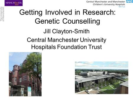 Getting Involved in Research: Genetic Counselling Jill Clayton-Smith Central Manchester University Hospitals Foundation Trust.