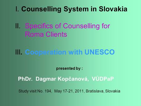 I. Counselling System in Slovakia II. Specifics of Counselling for Roma Clients III. Cooperation with UNESCO presented by : PhDr. Dagmar Kopčanová, VÚDPaP.