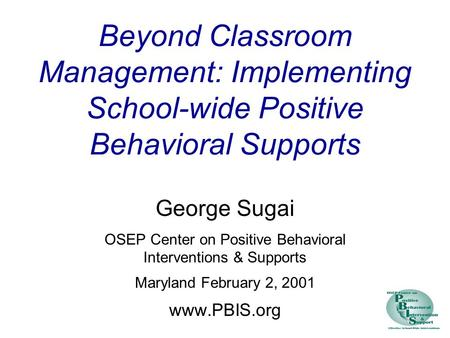 Beyond Classroom Management: Implementing School-wide Positive Behavioral Supports George Sugai OSEP Center on Positive Behavioral Interventions & Supports.