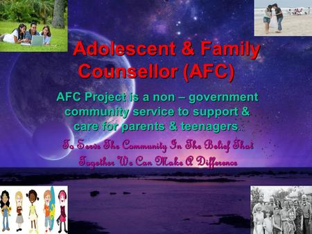 Adolescent & Family Counsellor (AFC) Adolescent & Family Counsellor (AFC) AFC Project is a non – government community service to support & care for parents.