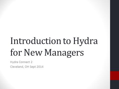Introduction to Hydra for New Managers Hydra Connect 2 Cleveland, OH Sept 2014.