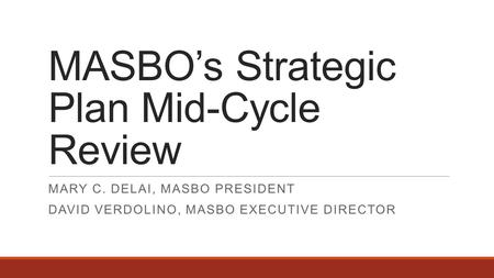 MASBO's Strategic Plan Mid-Cycle Review MARY C. DELAI, MASBO PRESIDENT DAVID VERDOLINO, MASBO EXECUTIVE DIRECTOR.