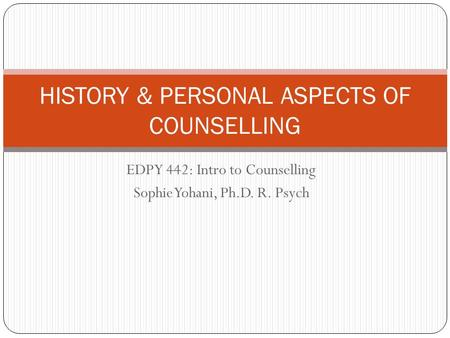 EDPY 442: Intro to Counselling Sophie Yohani, Ph.D. R. Psych HISTORY & PERSONAL ASPECTS OF COUNSELLING.