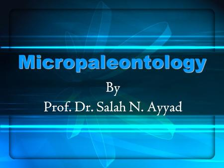 Micropaleontology By Prof. Dr. Salah N. Ayyad. Introduction and the importance of microfossils Lecture 1.