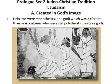 Prologue Sec 2 Judeo-Christian Tradition I. Judaism A. Created in God's Image 1.Hebrews were monotheists (one god) which was different than most cultures.