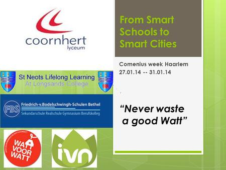 "From Smart Schools to Smart Cities Comenius week Haarlem 27.01.14 -- 31.01.14 ""Never waste a good Watt"""