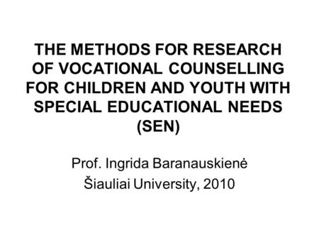 THE METHODS FOR RESEARCH OF VOCATIONAL COUNSELLING FOR CHILDREN AND YOUTH WITH SPECIAL EDUCATIONAL NEEDS (SEN) Prof. Ingrida Baranauskienė Šiauliai University,