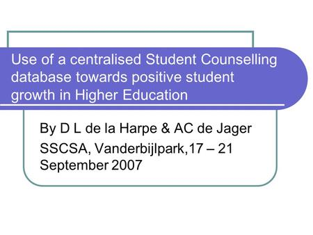 Use of a centralised Student Counselling database towards positive student growth in Higher Education By D L de la Harpe & AC de Jager SSCSA, Vanderbijlpark,17.