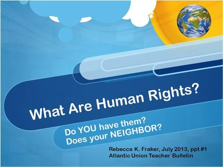 What Are Human Rights? Do YOU have them? Does your NEIGHBOR? Rebecca K. Fraker, July 2013, ppt #1 Atlantic Union Teacher Bulletin.