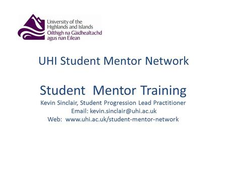 UHI Student Mentor Network Student Mentor Training Kevin Sinclair, Student Progression Lead Practitioner   Web: