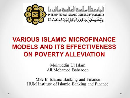 VARIOUS ISLAMIC MICROFINANCE MODELS AND ITS EFFECTIVENESS ON POVERTY ALLEVIATION Moinuddin Ul Islam Ali Mohamed Baharoon MSc In Islamic Banking and Finance.