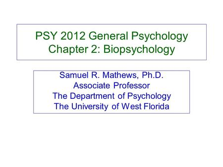 PSY 2012 General Psychology Chapter 2: Biopsychology Samuel R. Mathews, Ph.D. Associate Professor The Department of Psychology The University of West Florida.