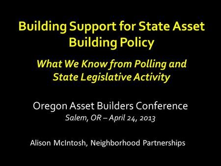 Building Support for State Asset Building Policy What We Know from Polling and State Legislative Activity Alison McIntosh, Neighborhood Partnerships Oregon.