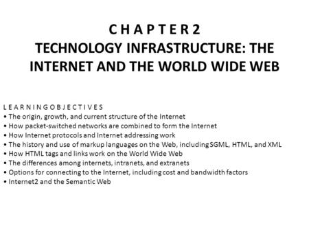 C H A P T E R 2 TECHNOLOGY INFRASTRUCTURE: THE INTERNET AND THE <strong>WORLD</strong> <strong>WIDE</strong> <strong>WEB</strong> L E A R N I N G O B J E C T I V E S The origin, growth, and current structure.