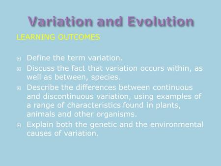 LEARNING OUTCOMES  Define the term variation.  Discuss the fact that variation occurs within, as well as between, species.  Describe the differences.