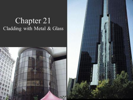 Chapter 21 Cladding with Metal & Glass. Metal & Glass Curtain Walls Connected to, but isolated from, the building frame  Support only their weight &