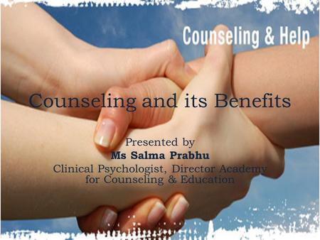 Counseling and its Benefits Presented by Ms Salma Prabhu Clinical Psychologist, Director Academy for Counseling & Education.