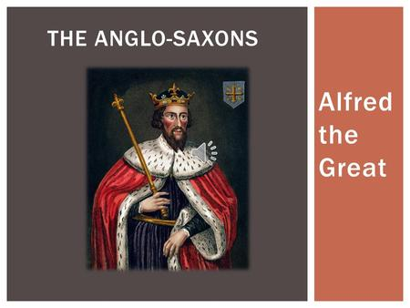 The Anglo-saxons Alfred the Great.