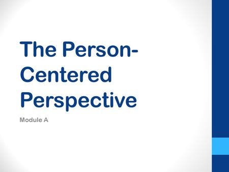 The Person- Centered Perspective Module A. What does it mean to be Person-centered.