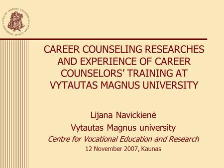 CAREER COUNSELING RESEARCHES AND EXPERIENCE OF CAREER COUNSELORS' TRAINING AT VYTAUTAS MAGNUS UNIVERSITY Lijana Navickienė Vytautas Magnus university Centre.