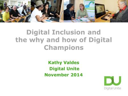 Digital Inclusion and the why and how of Digital Champions Kathy Valdes Digital Unite November 2014.